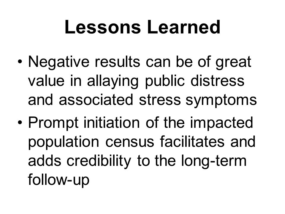 Lessons Learned Negative results can be of great value in allaying public distress and associated stress symptoms Prompt initiation of the impacted population census facilitates and adds credibility to the long-term follow-up