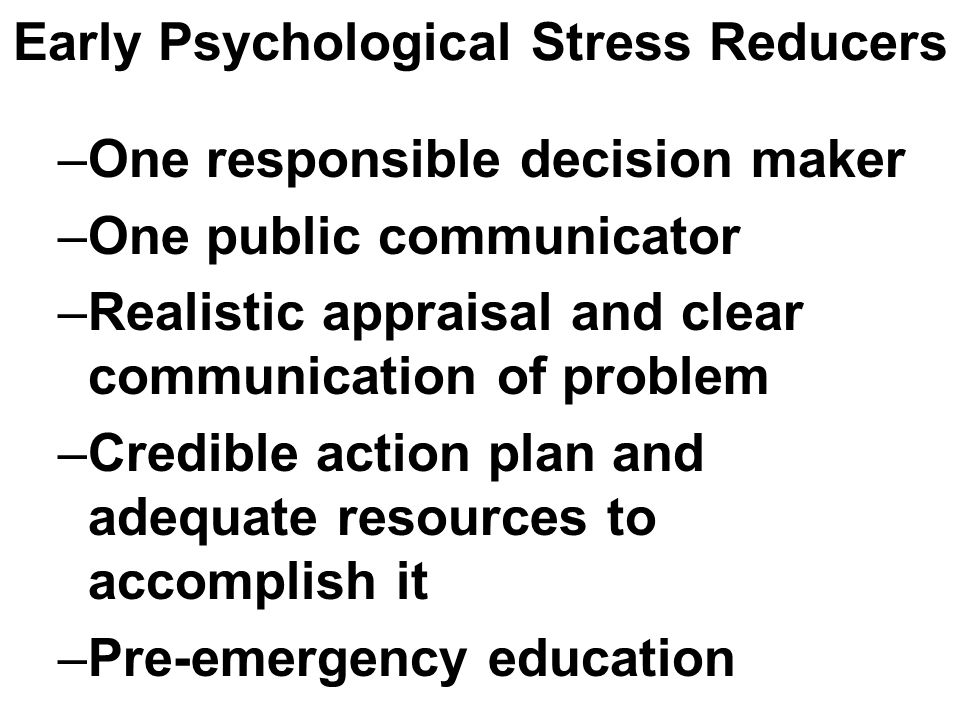 Early Psychological Stress Reducers –One responsible decision maker –One public communicator –Realistic appraisal and clear communication of problem –Credible action plan and adequate resources to accomplish it –Pre-emergency education