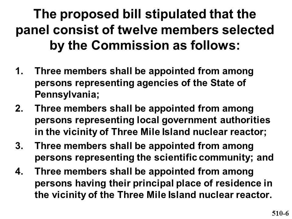The proposed bill stipulated that the panel consist of twelve members selected by the Commission as follows: 1.Three members shall be appointed from among persons representing agencies of the State of Pennsylvania; 2.Three members shall be appointed from among persons representing local government authorities in the vicinity of Three Mile Island nuclear reactor; 3.Three members shall be appointed from among persons representing the scientific community; and 4.Three members shall be appointed from among persons having their principal place of residence in the vicinity of the Three Mile Island nuclear reactor.