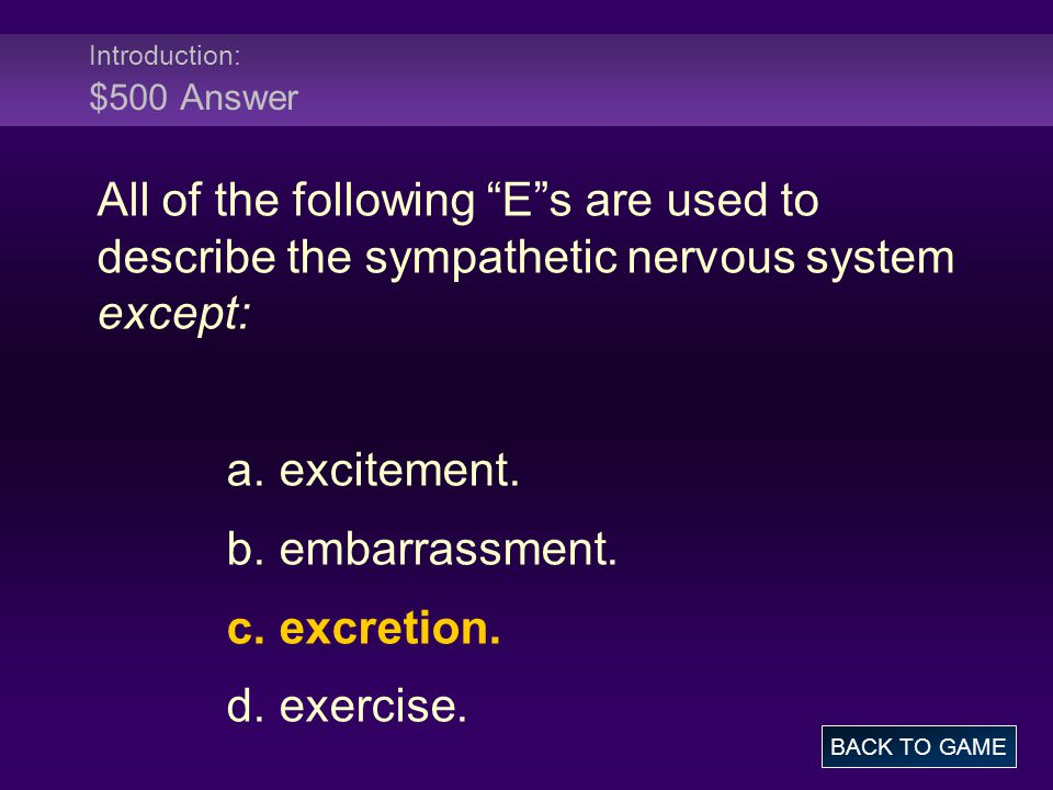 """Introduction: $500 Answer All of the following """"E""""s are used to describe the sympathetic nervous system except: a. excitement. b. embarrassment. c. ex"""