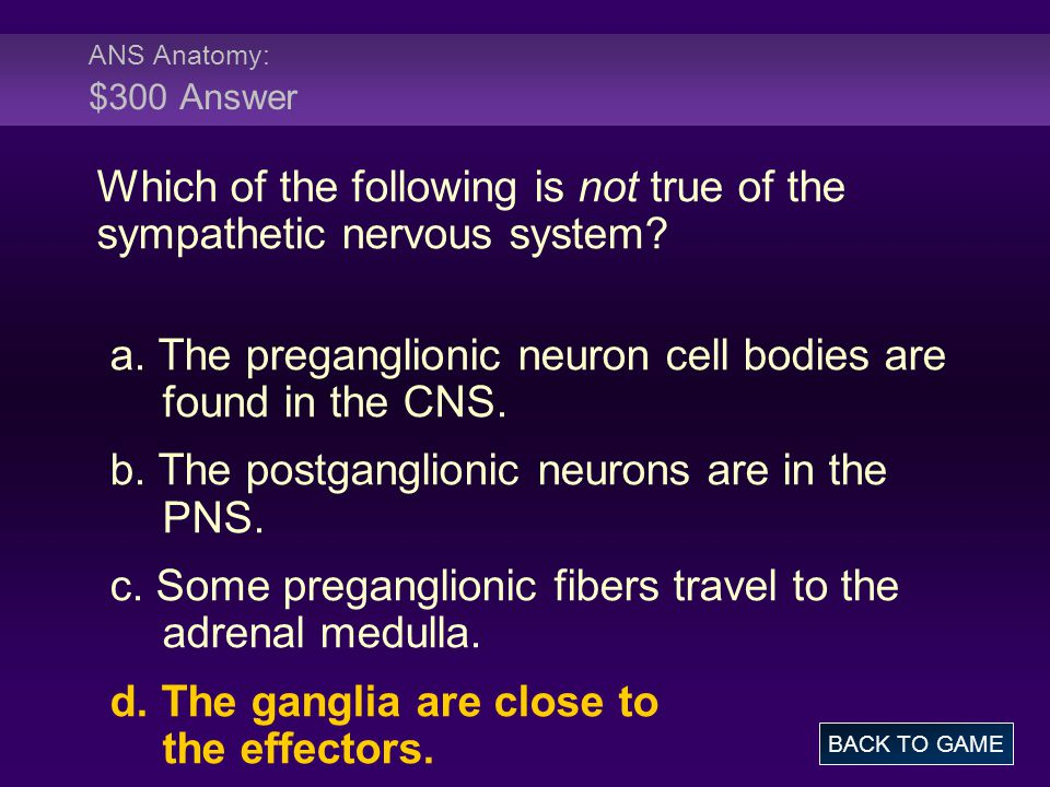 ANS Anatomy: $300 Answer Which of the following is not true of the sympathetic nervous system? a. The preganglionic neuron cell bodies are found in th
