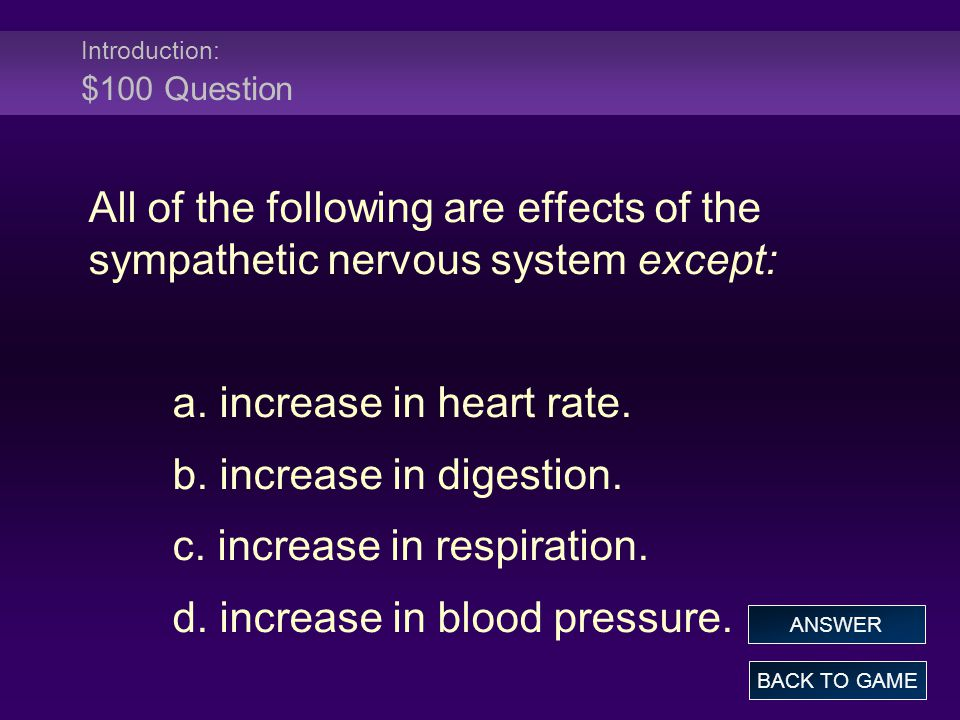 Introduction: $100 Question All of the following are effects of the sympathetic nervous system except: a. increase in heart rate. b. increase in diges