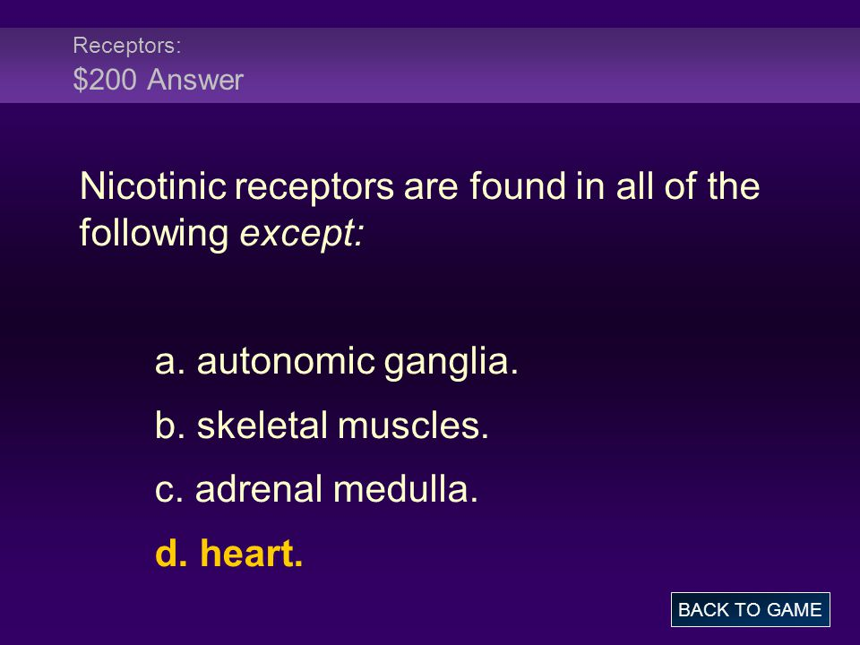 Receptors: $200 Answer Nicotinic receptors are found in all of the following except: a. autonomic ganglia. b. skeletal muscles. c. adrenal medulla. d.