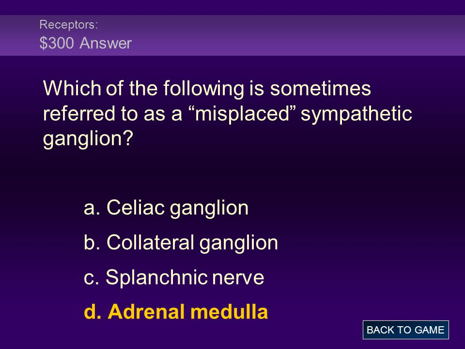 """Receptors: $300 Answer Which of the following is sometimes referred to as a """"misplaced"""" sympathetic ganglion? a. Celiac ganglion b. Collateral ganglio"""