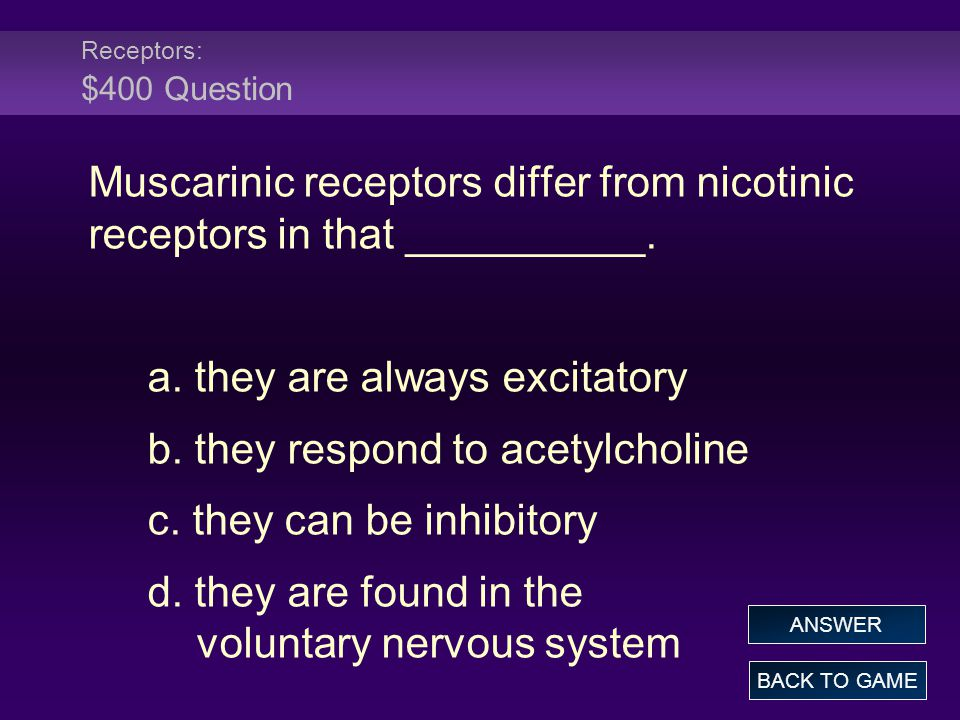 Receptors: $400 Question Muscarinic receptors differ from nicotinic receptors in that __________. a. they are always excitatory b. they respond to ace