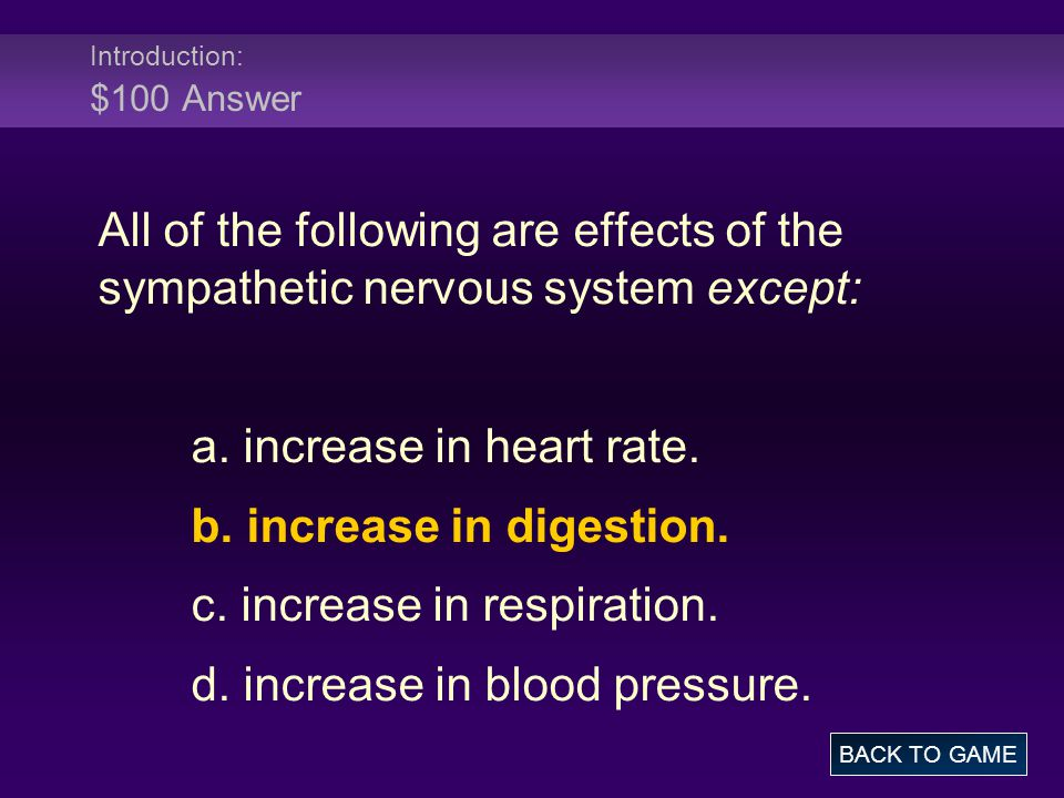 Introduction: $100 Answer All of the following are effects of the sympathetic nervous system except: a. increase in heart rate. b. increase in digesti