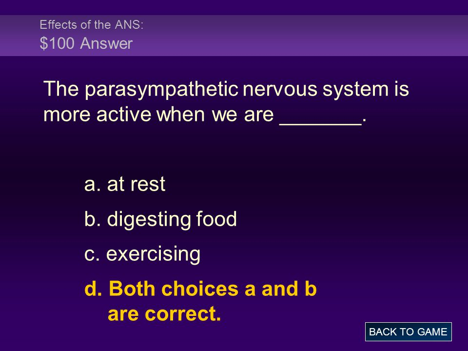 Effects of the ANS: $100 Answer The parasympathetic nervous system is more active when we are _______. a. at rest b. digesting food c. exercising d. B