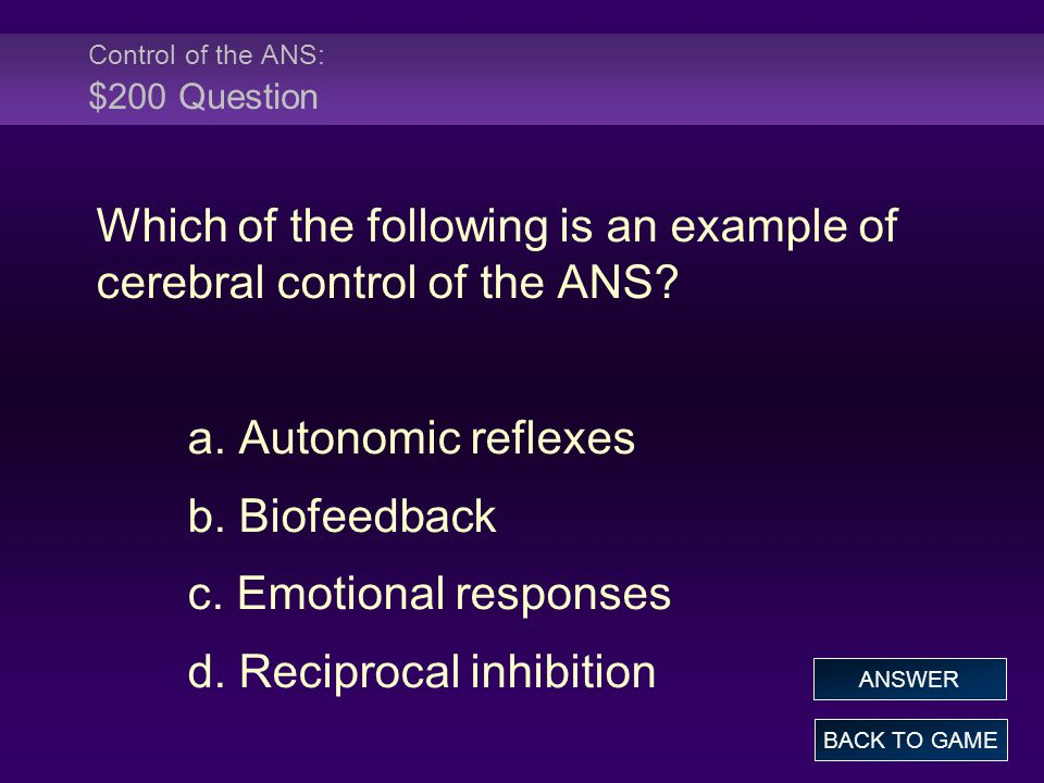 Control of the ANS: $200 Question Which of the following is an example of cerebral control of the ANS? a. Autonomic reflexes b. Biofeedback c. Emotion
