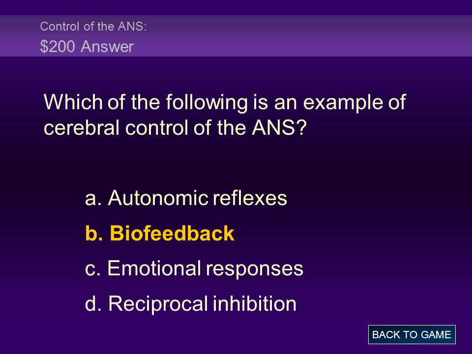 Control of the ANS: $200 Answer Which of the following is an example of cerebral control of the ANS? a. Autonomic reflexes b. Biofeedback c. Emotional