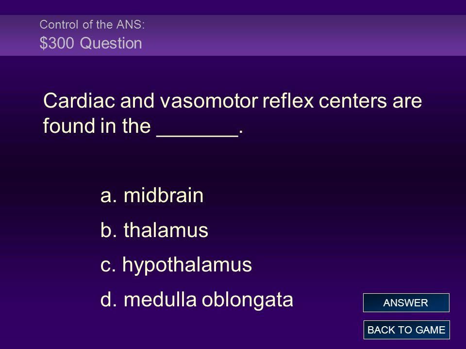 Control of the ANS: $300 Question Cardiac and vasomotor reflex centers are found in the _______. a. midbrain b. thalamus c. hypothalamus d. medulla ob