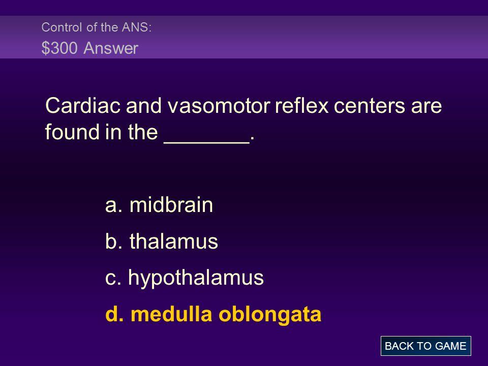 Control of the ANS: $300 Answer Cardiac and vasomotor reflex centers are found in the _______. a. midbrain b. thalamus c. hypothalamus d. medulla oblo
