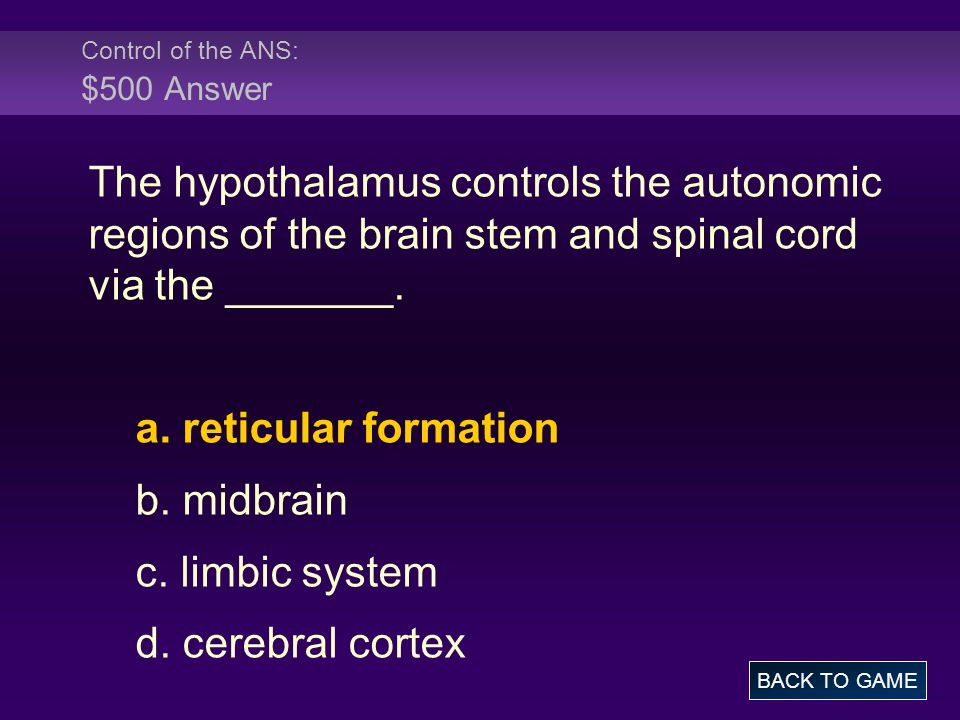 Control of the ANS: $500 Answer The hypothalamus controls the autonomic regions of the brain stem and spinal cord via the _______. a. reticular format