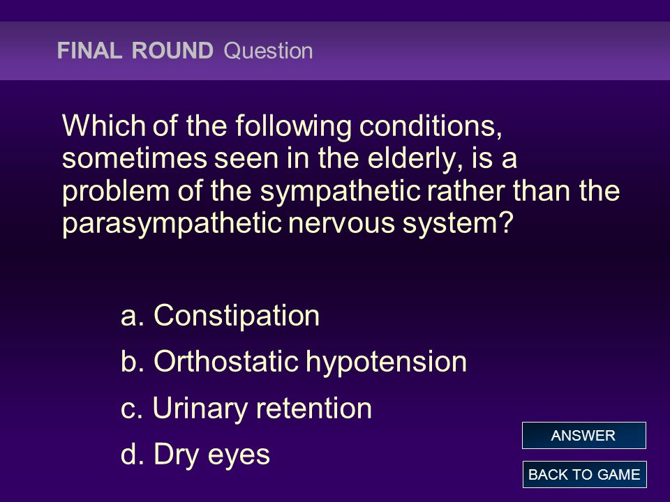 FINAL ROUND Question Which of the following conditions, sometimes seen in the elderly, is a problem of the sympathetic rather than the parasympathetic