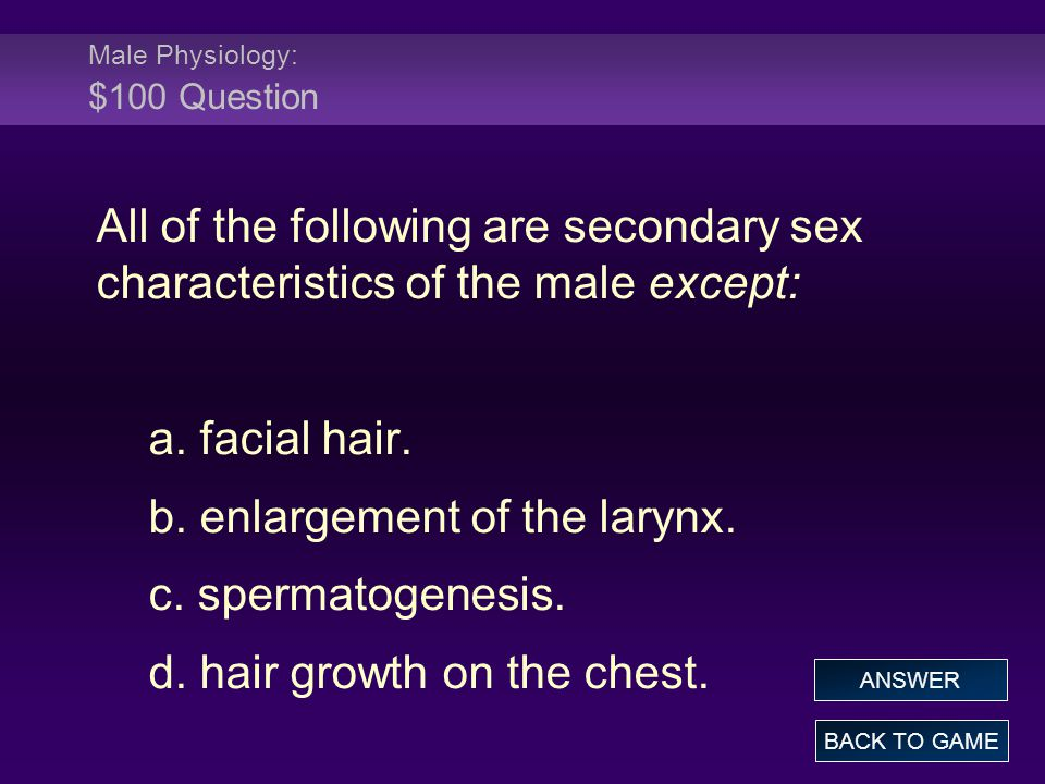 Male Physiology: $100 Question All of the following are secondary sex characteristics of the male except: a. facial hair. b. enlargement of the larynx