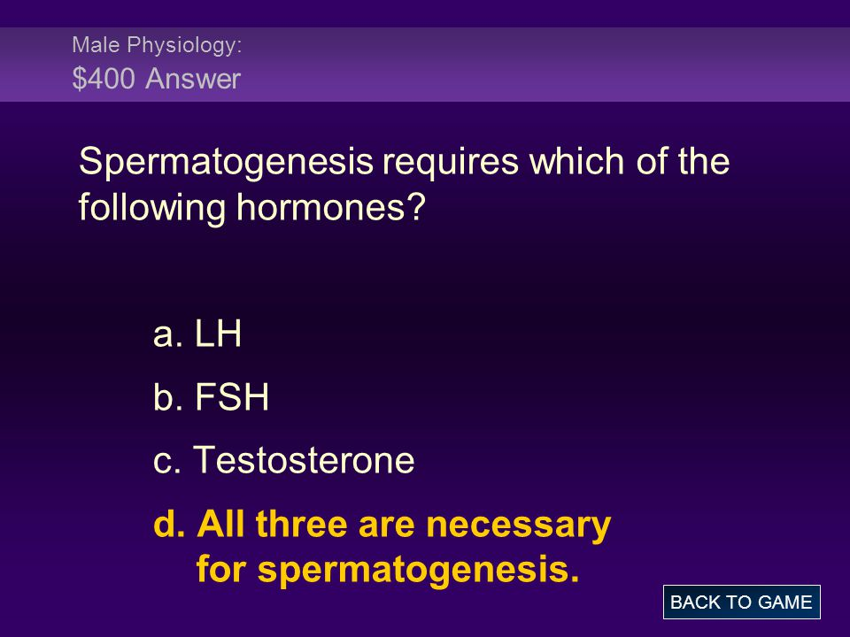 Male Physiology: $400 Answer Spermatogenesis requires which of the following hormones? a. LH b. FSH c. Testosterone d. All three are necessary for spe
