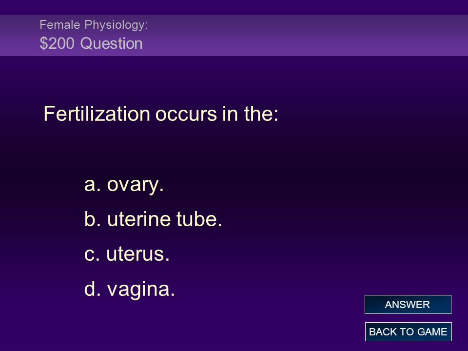Female Physiology: $200 Question Fertilization occurs in the: a. ovary. b. uterine tube. c. uterus. d. vagina. BACK TO GAME ANSWER