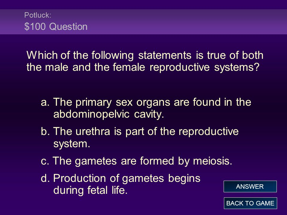 Potluck: $100 Question Which of the following statements is true of both the male and the female reproductive systems? a. The primary sex organs are f