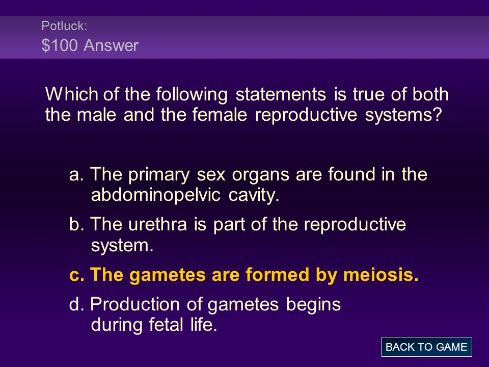 Potluck: $100 Answer Which of the following statements is true of both the male and the female reproductive systems? a. The primary sex organs are fou