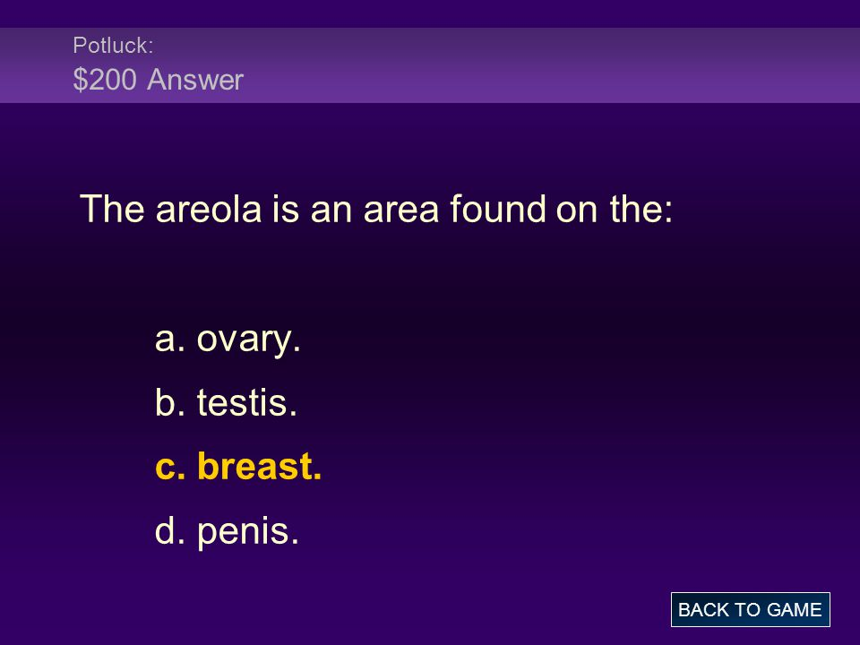 Potluck: $200 Answer The areola is an area found on the: a. ovary. b. testis. c. breast. d. penis. BACK TO GAME