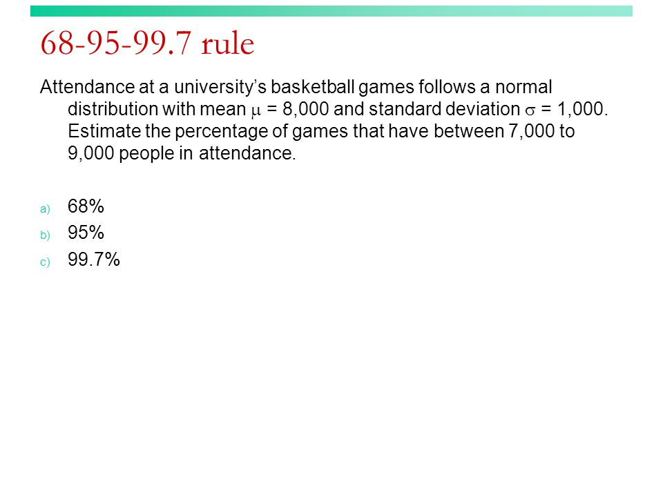 68-95-99.7 rule Attendance at a university's basketball games follows a normal distribution with mean  = 8,000 and standard deviation  = 1,000.