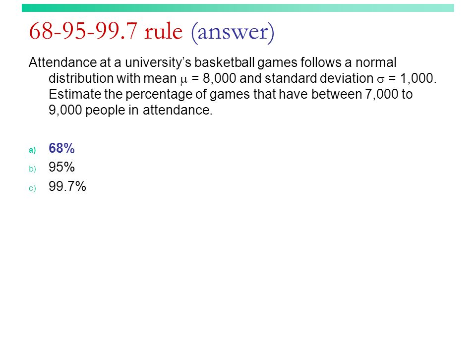 68-95-99.7 rule (answer) Attendance at a university's basketball games follows a normal distribution with mean  = 8,000 and standard deviation  = 1,000.
