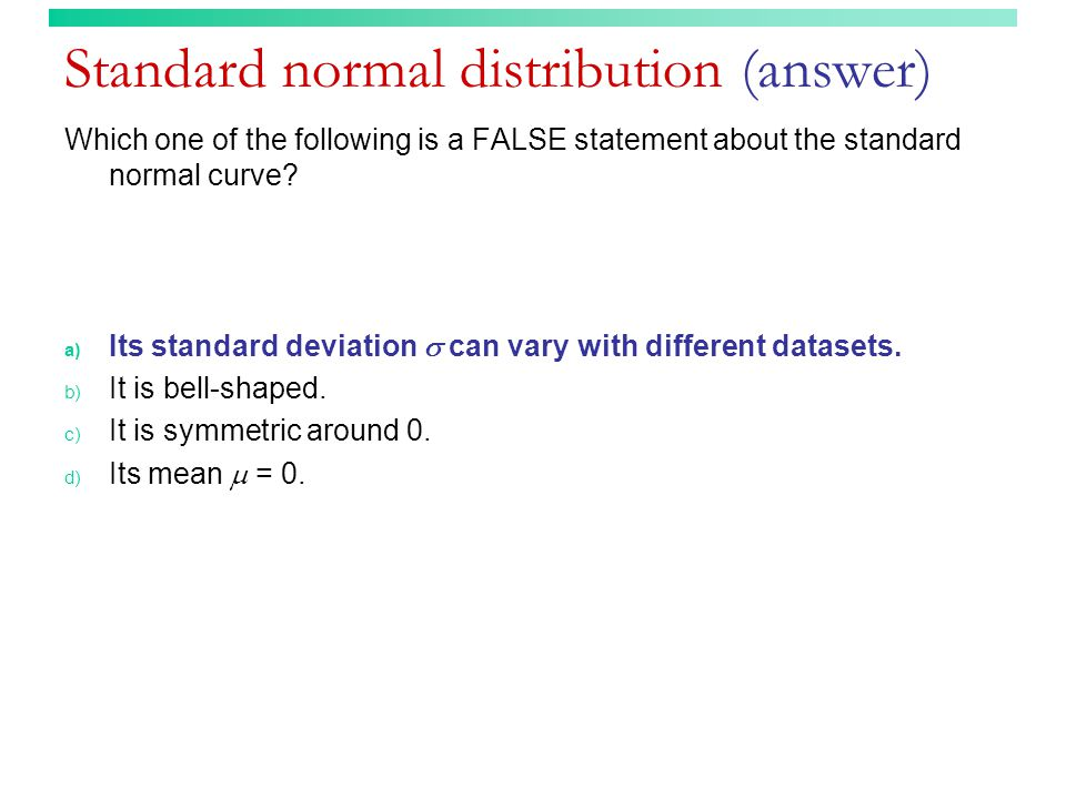Standard normal distribution (answer) Which one of the following is a FALSE statement about the standard normal curve.