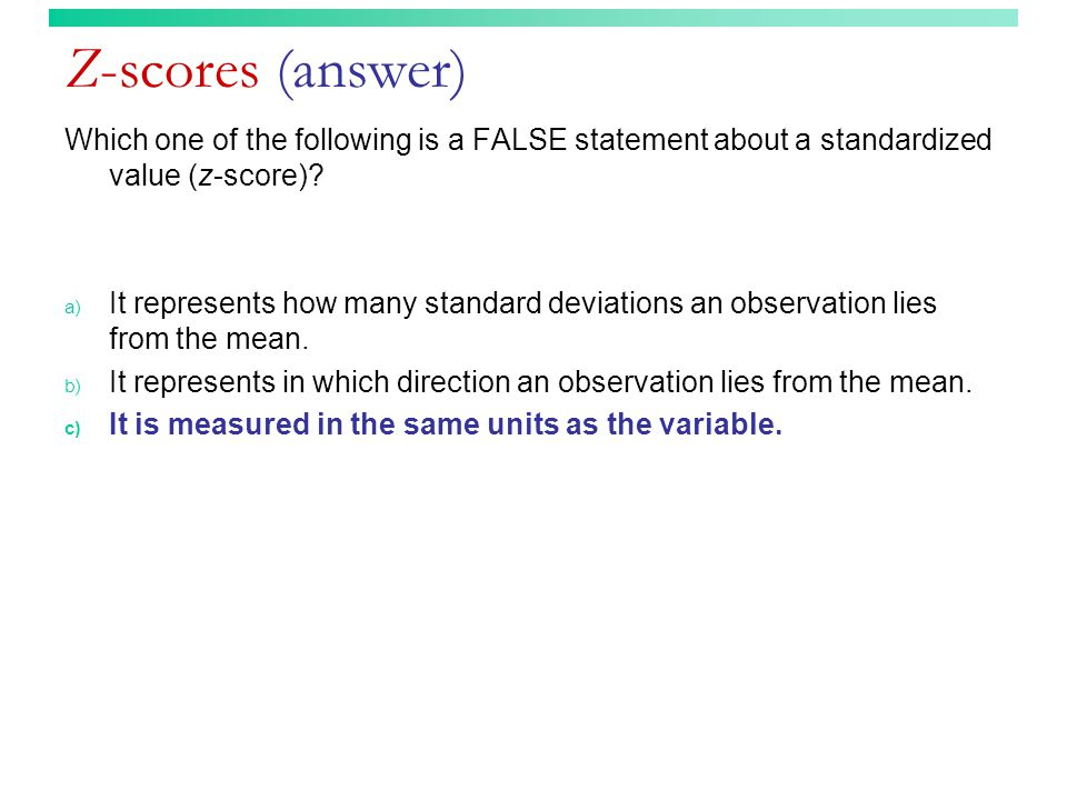 Z-scores (answer) Which one of the following is a FALSE statement about a standardized value (z-score).