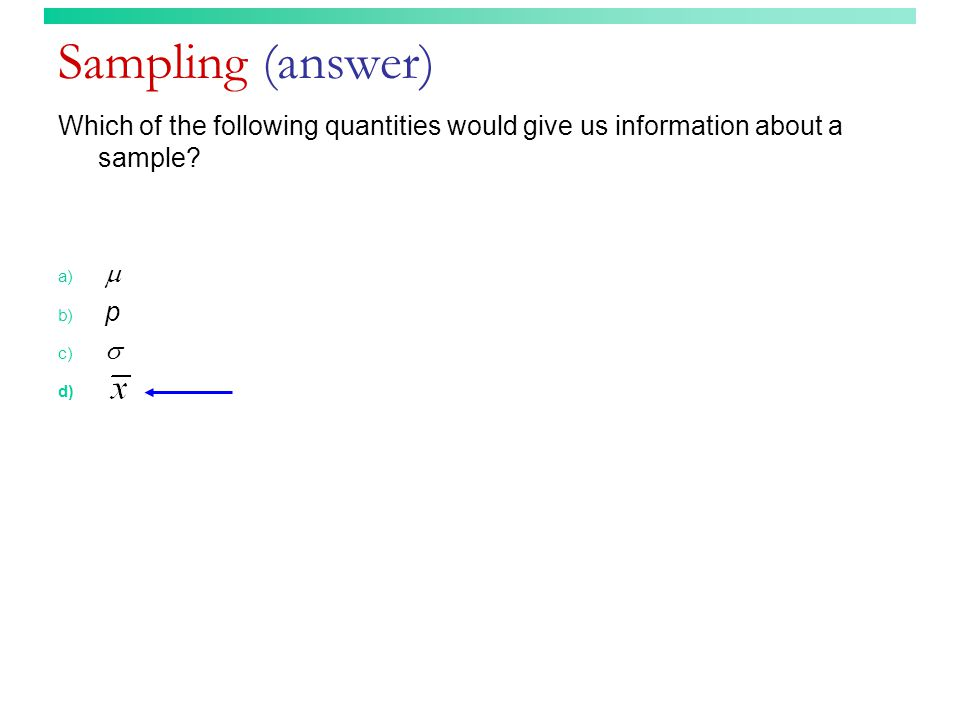 Sampling (answer) Which of the following quantities would give us information about a sample.
