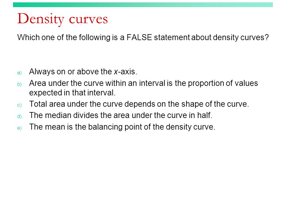 Density curves Which one of the following is a FALSE statement about density curves.