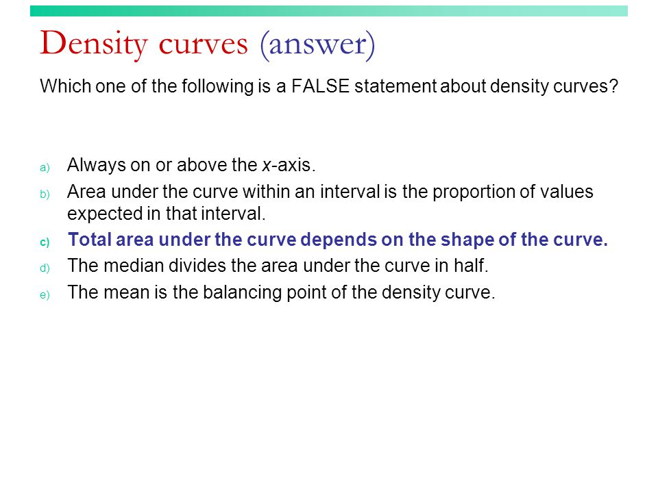 Density curves (answer) Which one of the following is a FALSE statement about density curves.