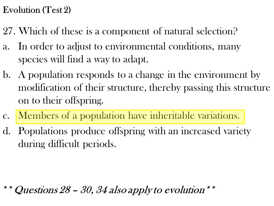 27. Which of these is a component of natural selection? a.In order to adjust to environmental conditions, many species will find a way to adapt. b.A p