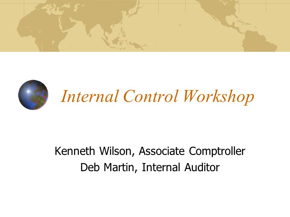 Internal Control Workshop Kenneth Wilson, Associate Comptroller Deb Martin, Internal Auditor