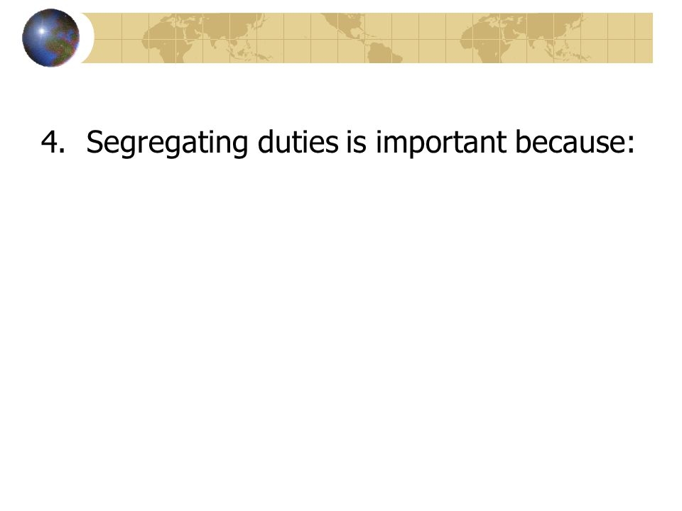 4.Segregating duties is important because: