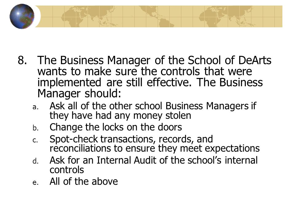 a. Ask all of the other school Business Managers if they have had any money stolen b. Change the locks on the doors c. Spot-check transactions, record