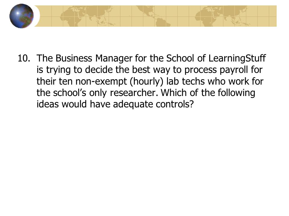 10.The Business Manager for the School of LearningStuff is trying to decide the best way to process payroll for their ten non-exempt (hourly) lab tech