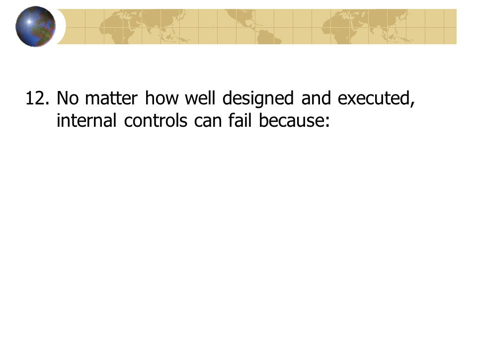 12.No matter how well designed and executed, internal controls can fail because: