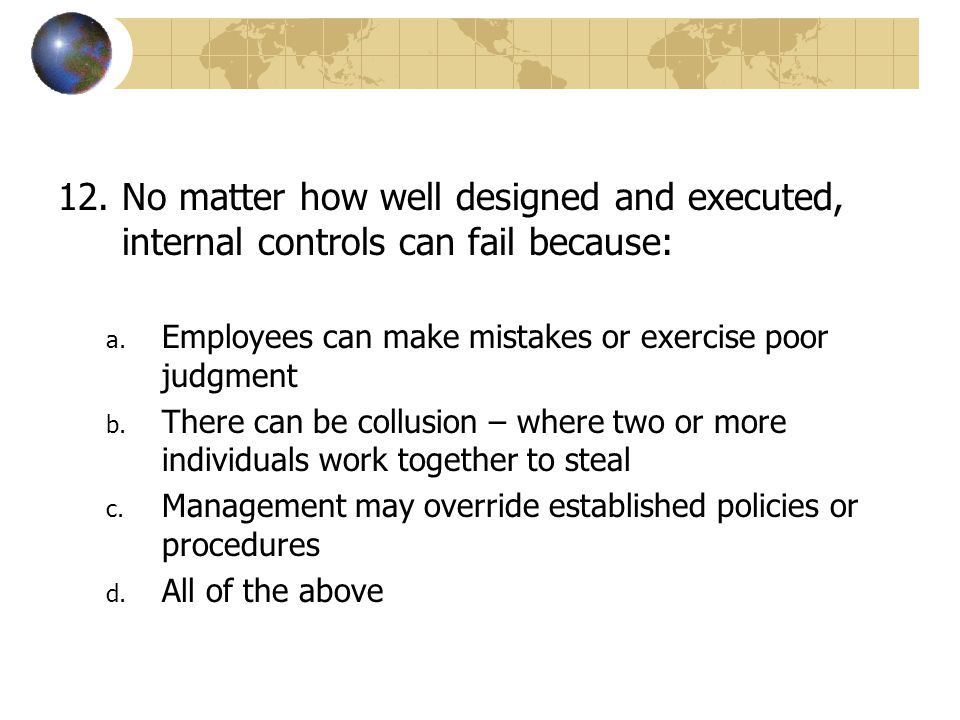 a. Employees can make mistakes or exercise poor judgment b. There can be collusion – where two or more individuals work together to steal c. Managemen