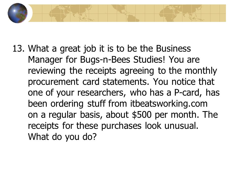 13.What a great job it is to be the Business Manager for Bugs-n-Bees Studies! You are reviewing the receipts agreeing to the monthly procurement card