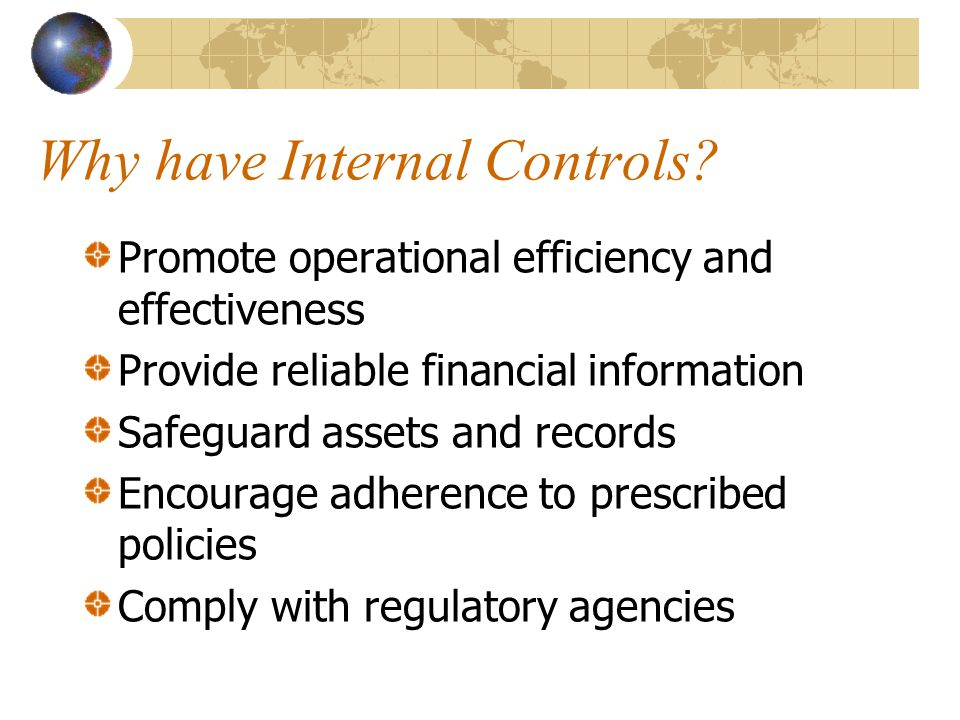 Why have Internal Controls? Promote operational efficiency and effectiveness Provide reliable financial information Safeguard assets and records Encou