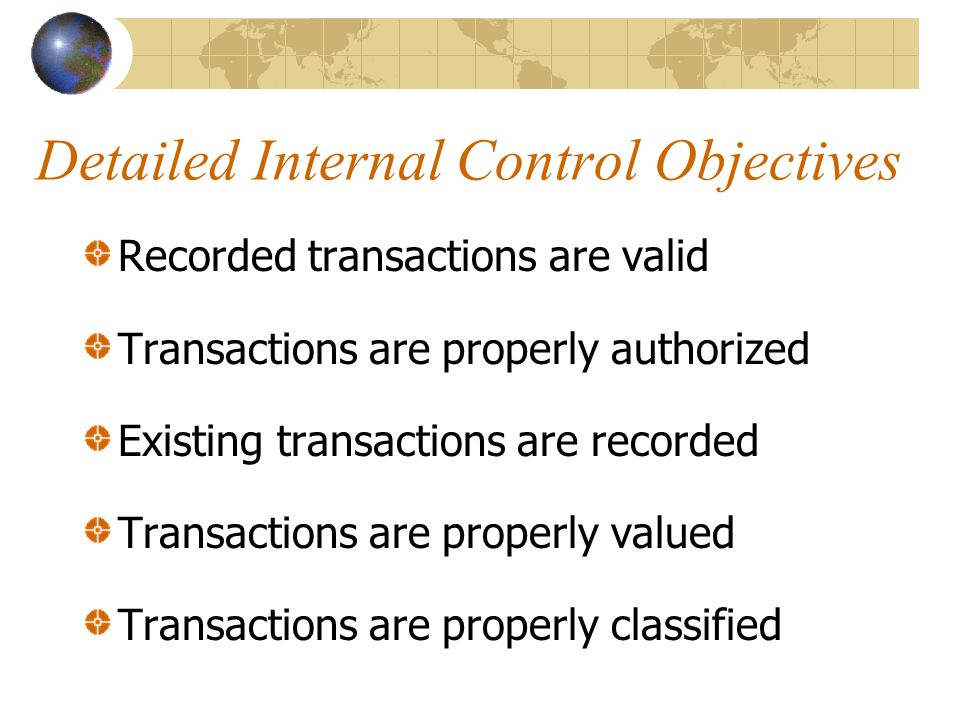 Detailed Internal Control Objectives Recorded transactions are valid Transactions are properly authorized Existing transactions are recorded Transacti