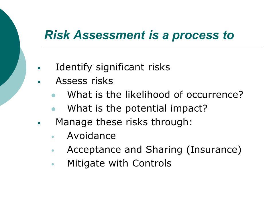 Risk Assessment is a process to Identify significant risks Assess risks What is the likelihood of occurrence? What is the potential impact? Manage the