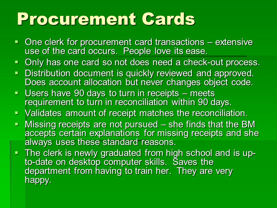 Procurement Cards  One clerk for procurement card transactions – extensive use of the card occurs. People love its ease.  Only has one card so not d