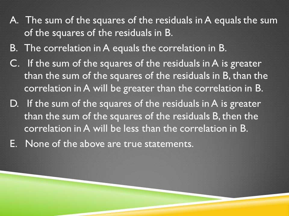 A. The sum of the squares of the residuals in A equals the sum of the squares of the residuals in B. B. The correlation in A equals the correlation in