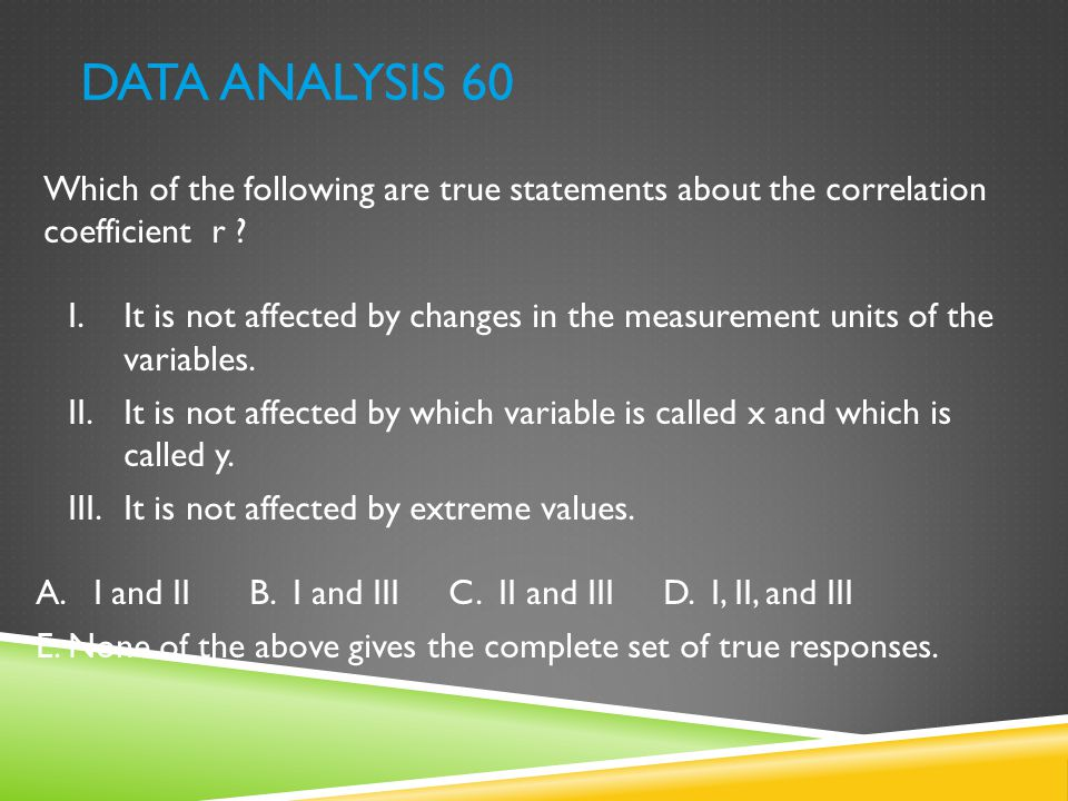 DATA ANALYSIS 60 Which of the following are true statements about the correlation coefficient r ? I.It is not affected by changes in the measurement u