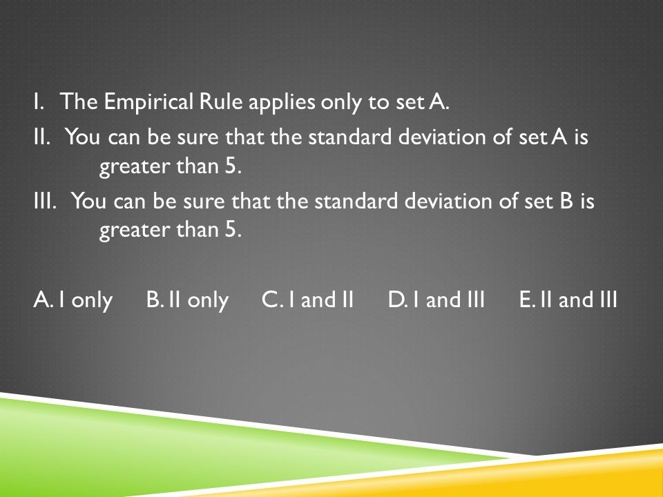 I. The Empirical Rule applies only to set A. II. You can be sure that the standard deviation of set A is greater than 5. III. You can be sure that the
