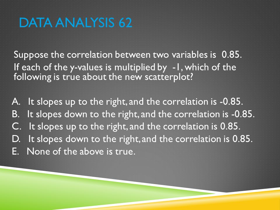 DATA ANALYSIS 62 Suppose the correlation between two variables is 0.85. If each of the y-values is multiplied by -1, which of the following is true ab