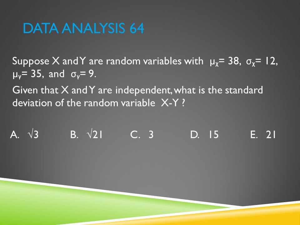 DATA ANALYSIS 64 Suppose X and Y are random variables with µ ᵪ = 38, σᵪ = 12, µ ᵧ = 35, and σᵧ = 9. Given that X and Y are independent, what is the st