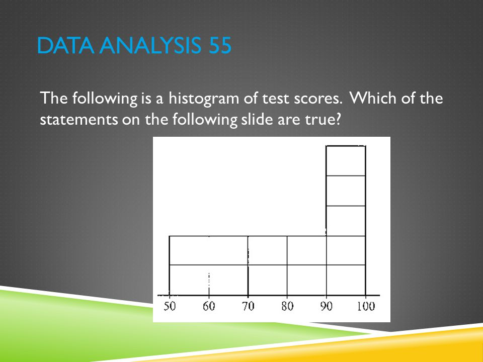 DATA ANALYSIS 55 The following is a histogram of test scores. Which of the statements on the following slide are true?