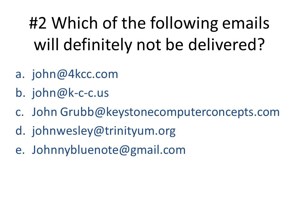 #2 Which of the following emails will definitely not be delivered? a.john@4kcc.com b.john@k-c-c.us c.John Grubb@keystonecomputerconcepts.com d.johnwes
