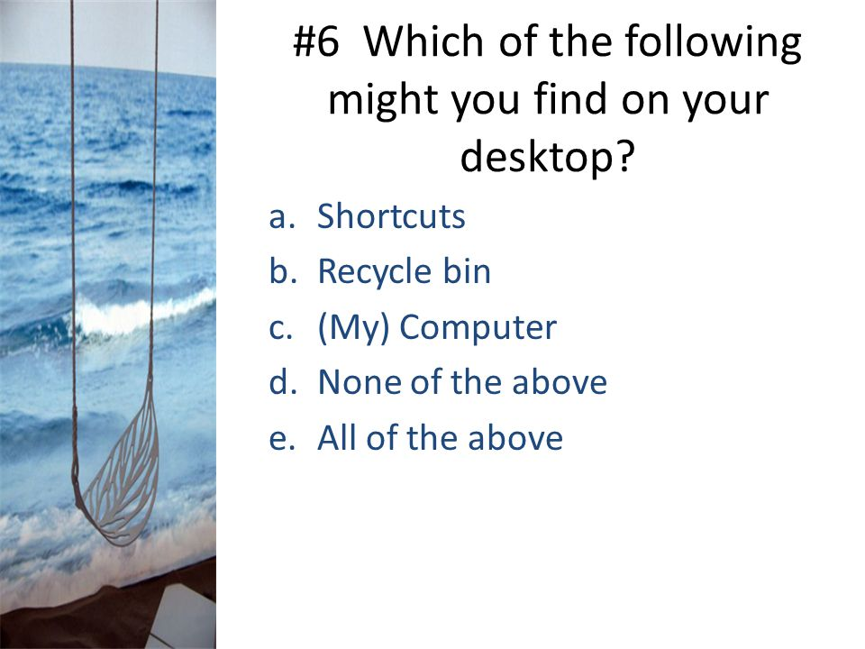 #6 Which of the following might you find on your desktop? a.Shortcuts b.Recycle bin c.(My) Computer d.None of the above e.All of the above